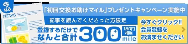 今なら「初回交換お助けマイル」プレゼントキャンペーン実施中 記事を読んでくださった方限定 登録するだけで なんと合計300mile150円相当 今すぐクリック!!会員登録をお済ませください